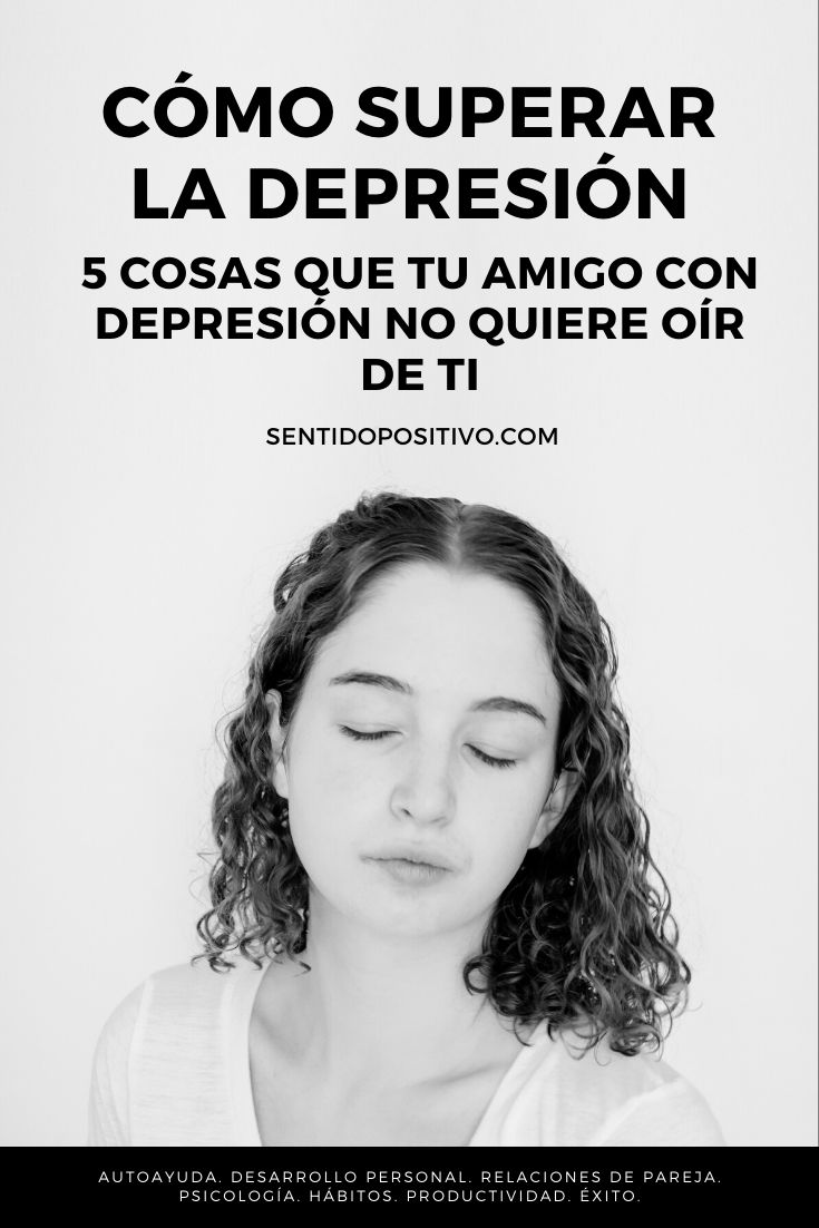 Cómo superar la depresión: 5 Cosas que tu amigo con depresión NO quiere oír de ti